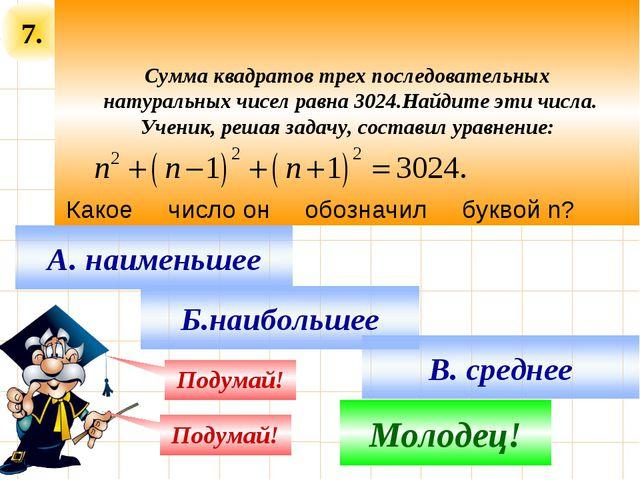 7. Сумма квадратов трех последовательных натуральных чисел равна 3024.Найдите...