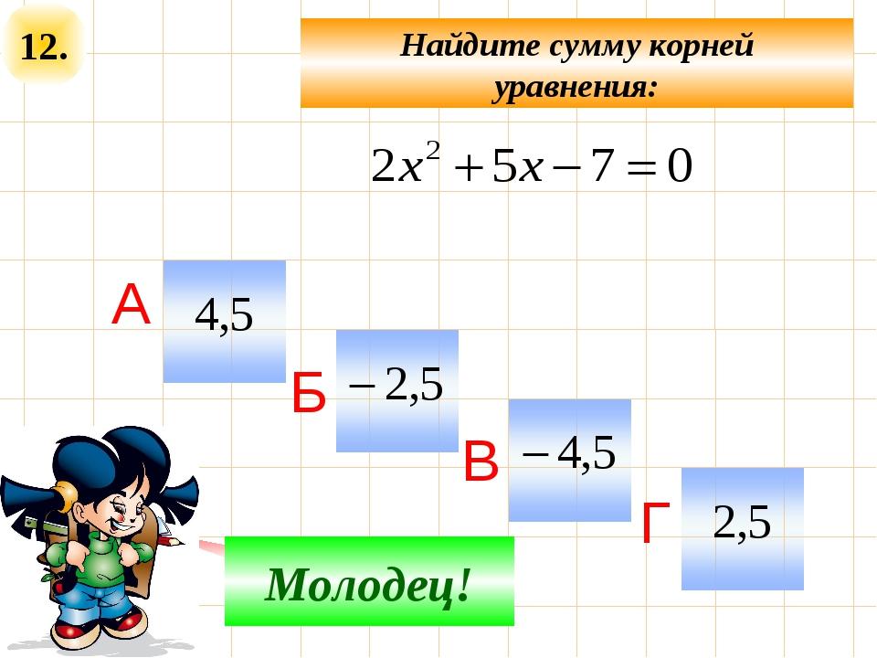 12. Не верно! Молодец! Найдите сумму корней уравнения: А Б В Г