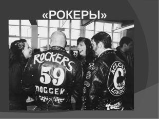«РОКЕРЫ» Рокеры появились как субкультура в 50-х – начале 60-х годов, в эпоху