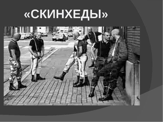«СКИНХЕДЫ» Скинхэды – еще одно из глобальных направлений молодежных субкульт...