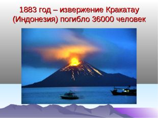 1883 год – извержение Кракатау (Индонезия) погибло 36000 человек