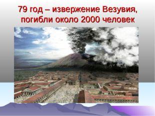 79 год – извержение Везувия, погибли около 2000 человек