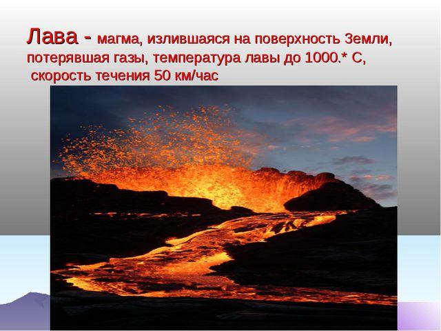 Лава - магма, излившаяся на поверхность Земли, потерявшая газы, температура...