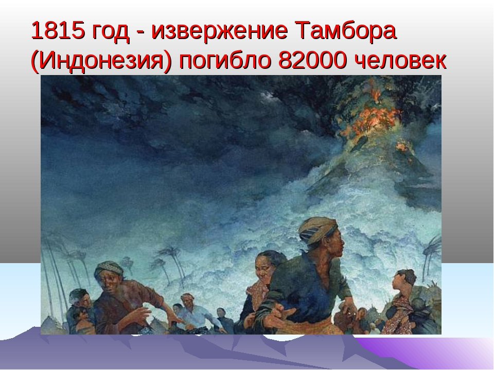 1815 год - извержение Тамбора (Индонезия) погибло 82000 человек