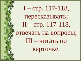 I – стр. 117-118, пересказывать; II – стр. 117-118, отвечать на вопросы; III
