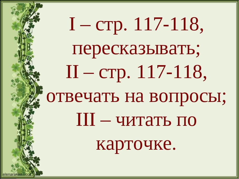 I – стр. 117-118, пересказывать; II – стр. 117-118, отвечать на вопросы; III...