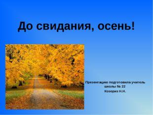 До свидания, осень! Презентацию подготовила учитель школы № 22 Козориз Н.Н.