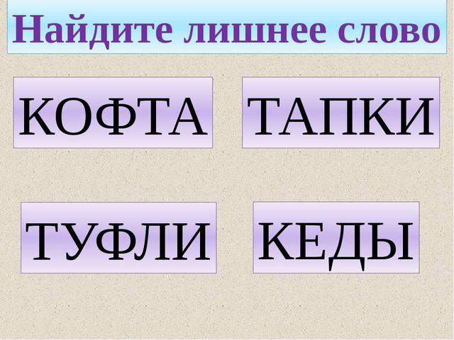 Найдите лишнее слово ТАПКИ КОФТА КЕДЫ ТУФЛИ