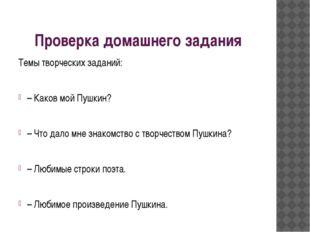 Проверка домашнего задания Темы творческих заданий: – Каков мой Пушкин? – Что