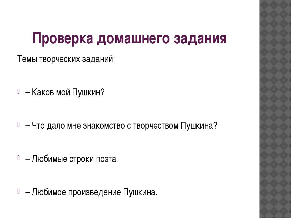 Проверка домашнего задания Темы творческих заданий: – Каков мой Пушкин? – Что...