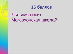 15 баллов Чье имя носит Могсохонская школа?
