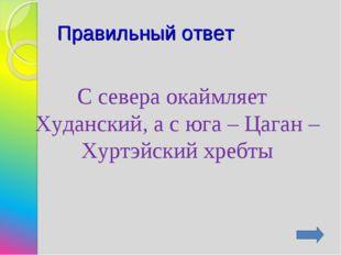 Правильный ответ С севера окаймляет Худанский, а с юга – Цаган – Хуртэйский х