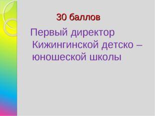 30 баллов Первый директор Кижингинской детско – юношеской школы