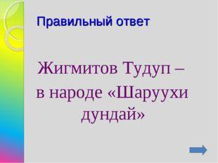 Правильный ответ Жигмитов Тудуп – в народе «Шаруухи дундай»
