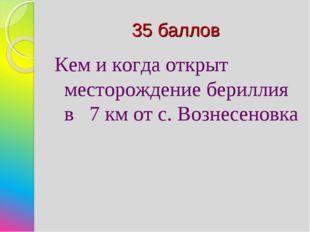 35 баллов Кем и когда открыт месторождение бериллия в 7 км от с. Вознесеновка