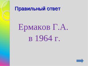 Правильный ответ Ермаков Г.А. в 1964 г.