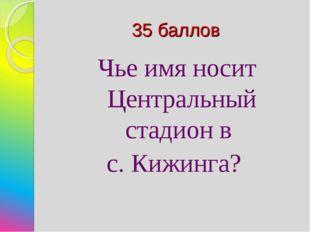 35 баллов Чье имя носит Центральный стадион в с. Кижинга?