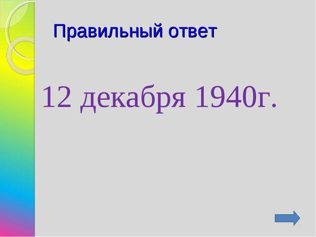 Правильный ответ 12 декабря 1940г.