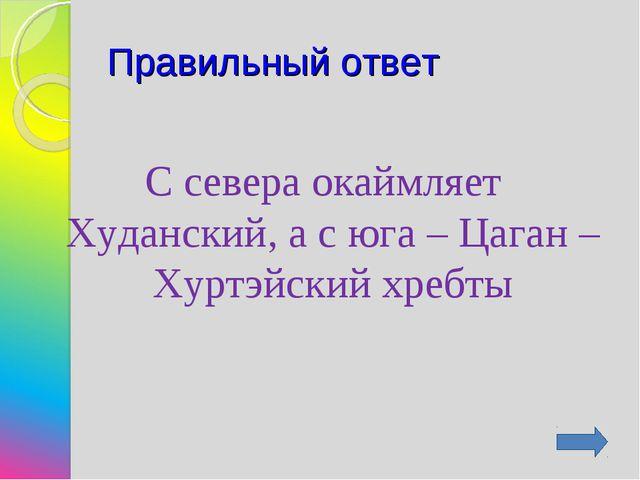 Правильный ответ С севера окаймляет Худанский, а с юга – Цаган – Хуртэйский х...