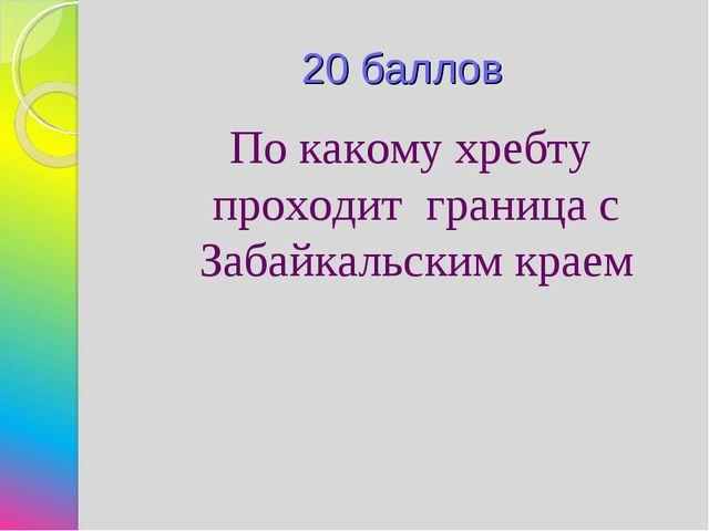 20 баллов По какому хребту проходит граница с Забайкальским краем