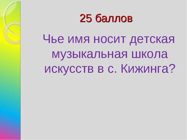 25 баллов Чье имя носит детская музыкальная школа искусств в с. Кижинга?