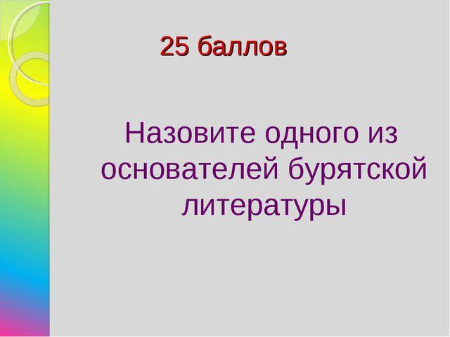 25 баллов Назовите одного из основателей бурятской литературы