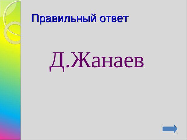 Правильный ответ Д.Жанаев
