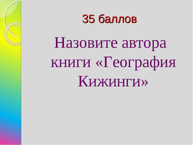 35 баллов Назовите автора книги «География Кижинги»