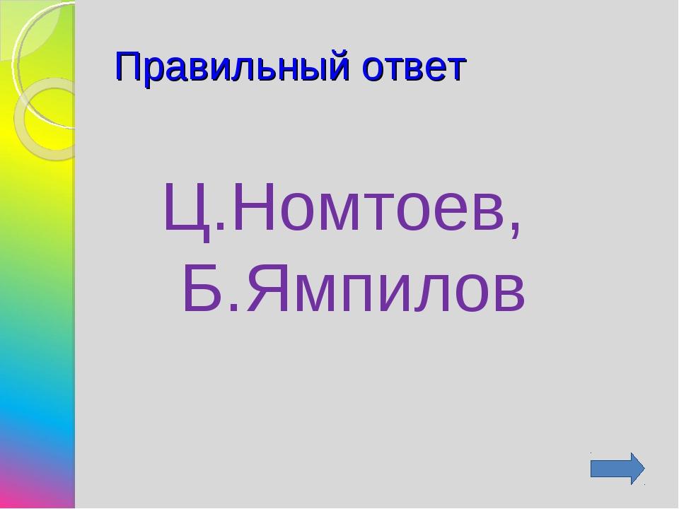 Правильный ответ Ц.Номтоев, Б.Ямпилов