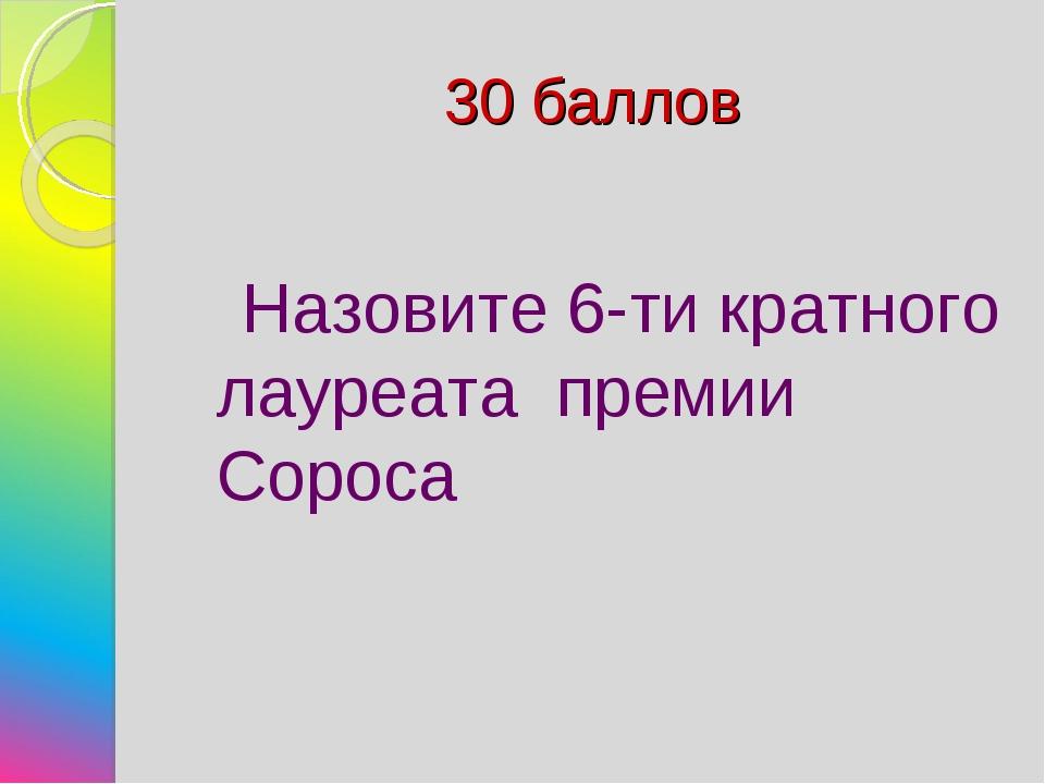 30 баллов Назовите 6-ти кратного лауреата премии Сороса