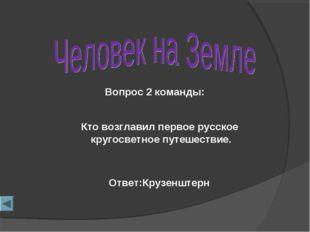 Вопрос 2 команды: Ответ:Крузенштерн Кто возглавил первое русское кругосветное