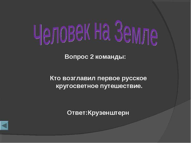 Вопрос 2 команды: Ответ:Крузенштерн Кто возглавил первое русское кругосветное...