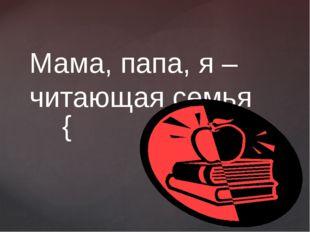 Мама, папа, я – читающая семья {