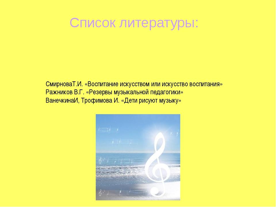 Список литературы: СмирноваТ.И. «Воспитание искусством или искусство воспитан...
