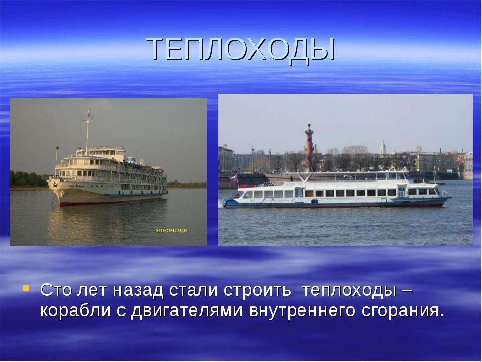 ТЕПЛОХОДЫ Сто лет назад стали строить теплоходы – корабли с двигателями внутр...