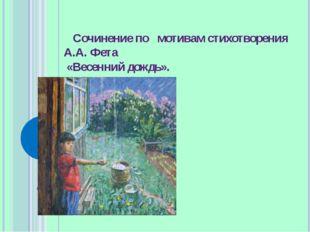 Сочинение по мотивам стихотворения А.А. Фета «Весенний дождь».