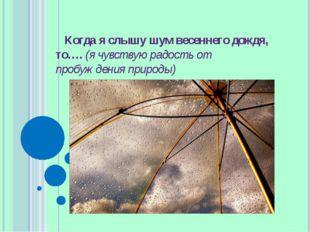 Когда я слышу шум весеннего дождя, то…. (я чувствую радость от пробуждения пр