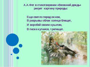 А.А.Фет в стихотворении «Весенний дождь» рисует картину природы: Еще светло п