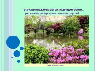 Это стихотворение автор посвящает весне…(весеннему настроению, запахам, звукам)