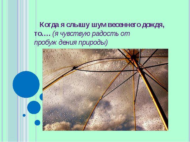 Когда я слышу шум весеннего дождя, то…. (я чувствую радость от пробуждения пр...