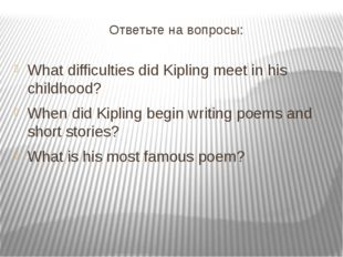 Ответьте на вопросы: What difficulties did Kipling meet in his childhood? Whe