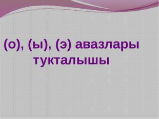 (о), (ы), (э) авазлары тукталышы