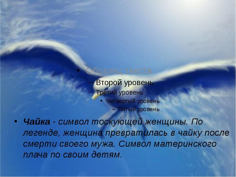 Чайка - символ тоскующей женщины. По легенде, женщина превратилась в чайку по...