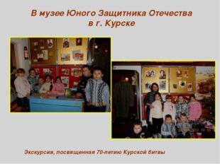 В музее Юного Защитника Отечества в г. Курске Экскурсия, посвященная 70-летию