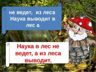не ведет, из леса Наука выводит в лес а Наука в лес не ведет, а из леса вывод