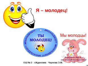 Я – молодец! ОШ № 2 г.Ждановка Чернова Э.М.