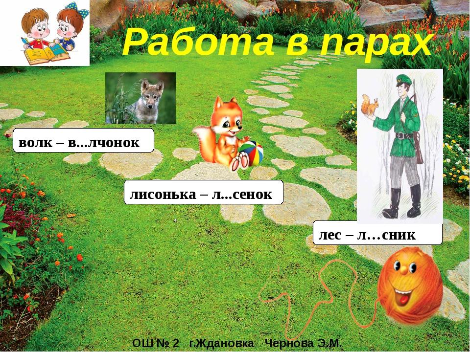 Работа в парах лес – л…сник лисонька – л...сенок волк – в...лчонок ОШ № 2 г....