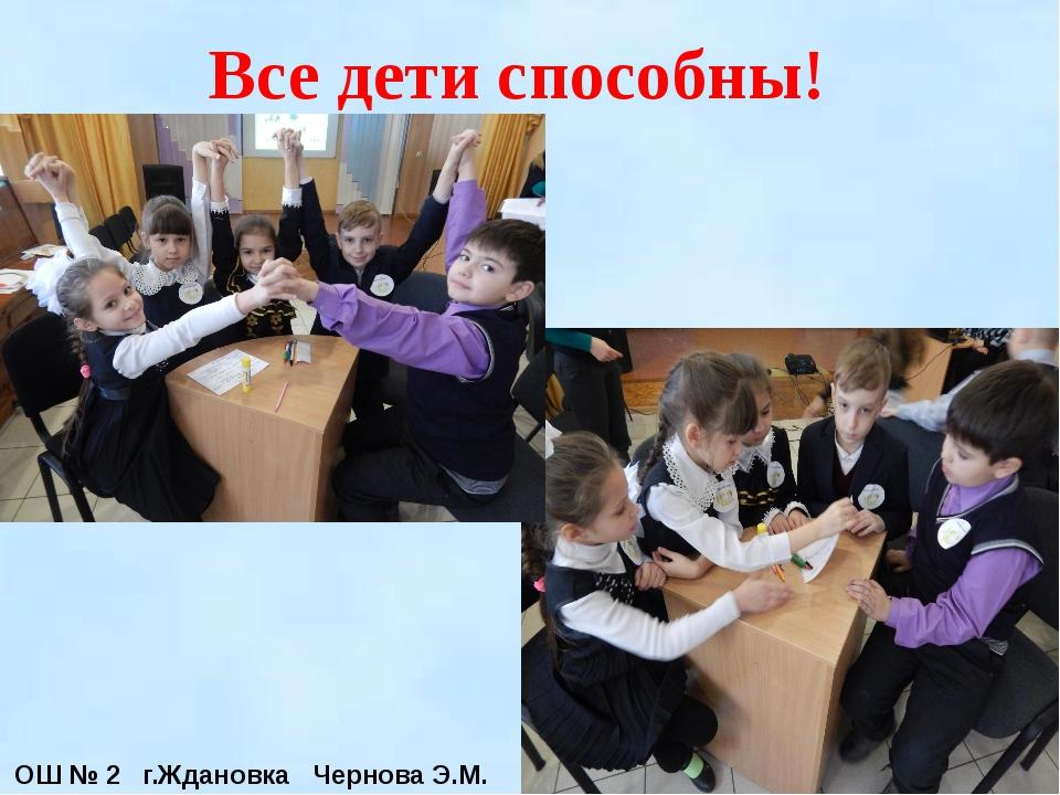 Все дети способны! ОШ № 2 г.Ждановка Чернова Э.М.