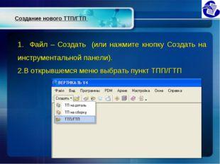 Создание нового ТТП/ГТП 1. Файл – Создать (или нажмите кнопку Создать на инст