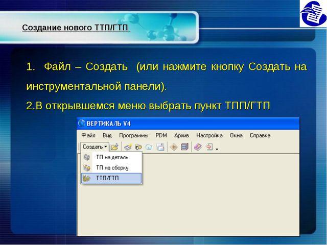 Создание нового ТТП/ГТП 1. Файл – Создать (или нажмите кнопку Создать на инст...